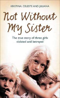 Image for Not Without My Sister: The True Story of Three Girls Violated and Betrayed by Those They Trusted