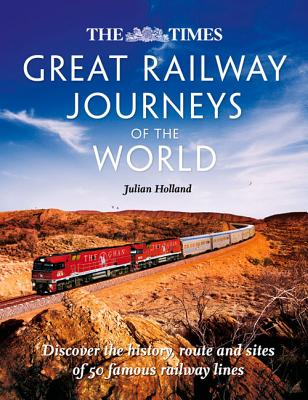 Image for The Times Great Railway Journeys of the World: Discover the History, Route and Sites of 50 Famous Railway Lines