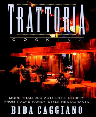 Trattoria Cooking: More than 200 authentic recipes from Italy's family-style restaurants, Biba Caggiano