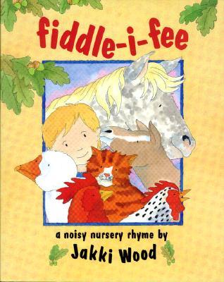 Fiddle - I - Fee: A Noisy Nursery Rhyme, Wood, Jakki