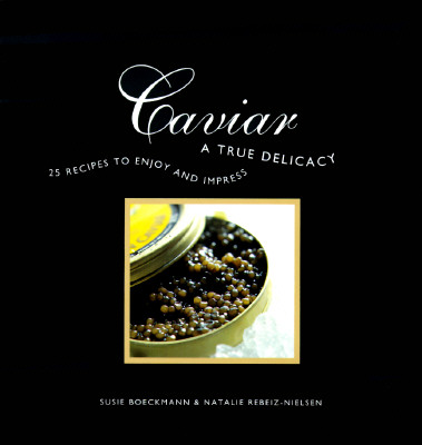 Caviar: A True Delicacy - 25 recipes to enjoy and impress, Rebeiz-Nielsen, Natalie; Boeckmann, Susie
