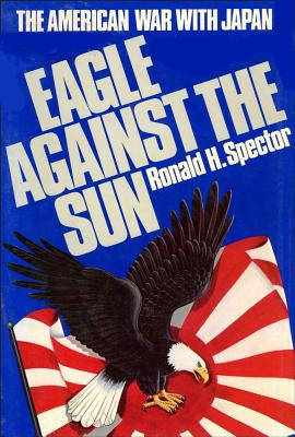 Eagle Against the Sun: The American War With Japan, Spector, Ronald H.