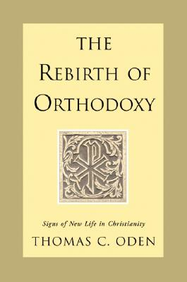 The Rebirth of Orthodoxy: Signs of New Life in Christianity, Oden, Thomas C.