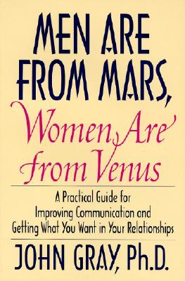 Men Are From Mars, Women Are From Venus, a Practical Guide for Improving Communication and Getting What You Want in Your Relationships, Gray, John