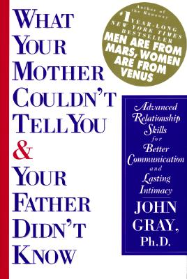 What Your Mother Couldn't Tell You and Your Father Didn't Know: Advanced Relationship Skills for Better Communication and Lasting Intimacy, JOHN GRAY