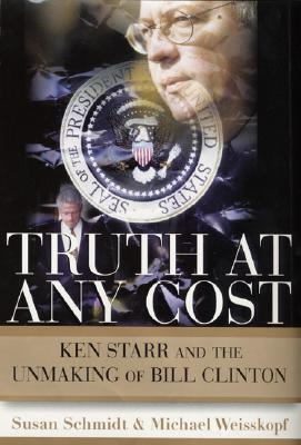 Image for Truth at Any Cost: Ken Starr and the Unmaking of Bill Clinton