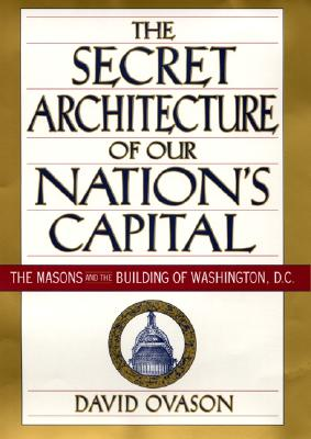 Image for The Secret Architecture of Our Nation's Capital: The Masons and the Building of Washington, D.C.
