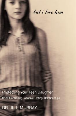 Image for But I Love Him: Protecting Your Teen Daughter from Controlling, Abusive Dating Relationships