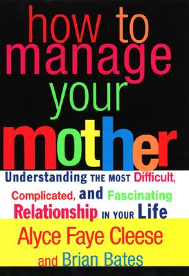 Image for How to Manage Your Mother: Understanding the Most Difficult, Complicated, and Fascinating Relationship in Your Life