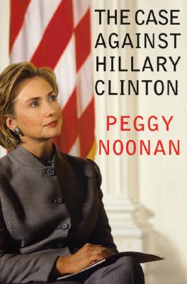 The Case Against Hillary Clinton, Noonan, Peggy