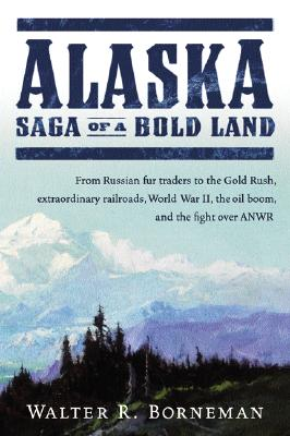 Image for Alaska: Saga of a Bold Land--From Russian Fur Traders to the Gold Rush, Extraordinary Railroads, World War II, the Oil Boom, and the Fight Over ANWR