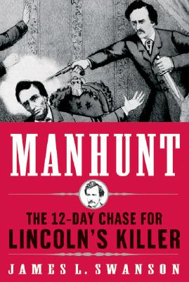 Manhunt: The Twelve-Day Chase for Lincoln's Killer, Swanson, James L.
