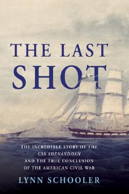 Image for The Last Shot: The Incredible Story Of The C.S.S. Shenandoah And The True Conclusion Of The American Civil War