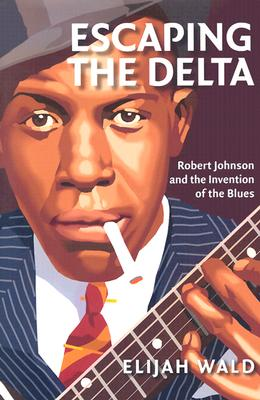 Image for Escaping the Delta: Robert Johnson and the Invention of the Blues