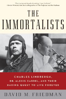 The Immortalists: Charles Lindbergh, Dr. Alexis Carrel, and Their Daring Quest to Live Forever, Friedman, David M.