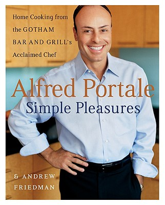 Alfred Portale Simple Pleasures: Home Cooking from the Gotham Bar and Grill's Acclaimed Chef, Alfred Portale, Andrew Friedman