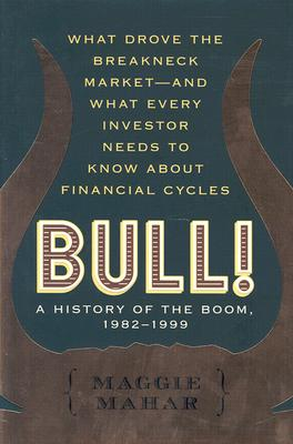 Bull! : A History of the Boom, 1982-1999: What drove the Breakneck Market--and What Every Investor Needs to Know About Financial Cycles, Maggie Mahar