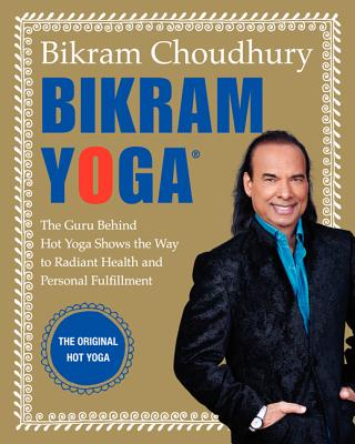 Image for Bikram Yoga: The Guru Behind Hot Yoga Shows the Way to Radiant Health and Personal Fulfillment