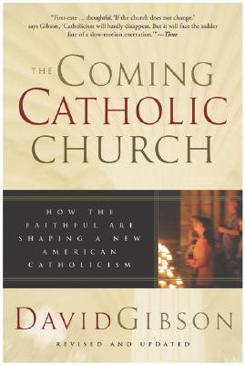 The Coming Catholic Church: How the Faithful Are Shaping a New American Catholicism, Gibson, David