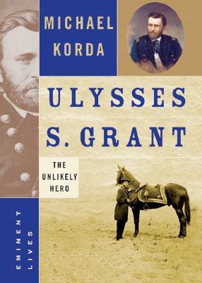 Ulysses S. Grant: The Unlikely Hero (Eminent Lives), Korda, Michael
