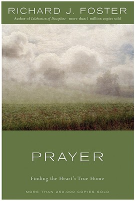 Prayer : Finding the Hearts True Home, RICHARD J. FOSTER