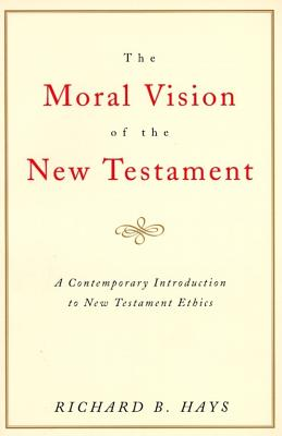 Moral Vision of the New Testament : Community, Cross, New Creation : A Contemporary Introduction to New Testament Ethics, RICHARD B. HAYS
