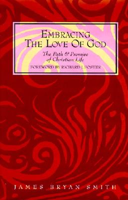 Embracing the Love of God: The Path and Promise of Christian Life, James Bryan Smith; Richard J. Foster [Foreword]