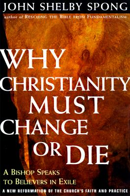 Image for Why Christianity Must Change or Die: A Bishop Speaks To Believers In Exile A New Reformation of the Church's Faith & Practice
