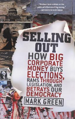 """""""Selling Out: How Big Corporate Money Buys Elections, Rams Through Legislation, and Betrays Our Democracy"""", """"Green, Mark"""""""