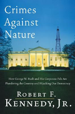 Crimes Against Nature: How George W. Bush and His Corporate Pals Are Plundering the Country and Hijacking Our Democracy, Kennedy Jr., Robert F.