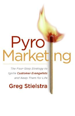 PyroMarketing: The Four-Step Strategy to Ignite Customer Evangelists and Keep Them for Life, Greg Stielstra