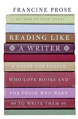 READING LIKE A WRITER  A Guide for People Who Love Books and for Those Who Want to Write Them, Prose, Francine
