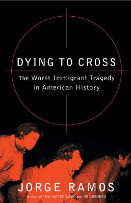 Image for Dying to Cross: The Worst Immigrant Tragedy in American History
