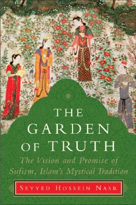 The Garden of Truth: The Vision and Promise of Sufism, Islam's Mystical Tradition, Seyyed Hossein Nasr
