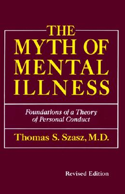 The Myth of Mental Illness: Foundations of a Theory of Personal Conduct (Revised Edition), Thomas S. Szasz