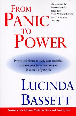 From Panic to Power : Proven Techniques to Calm Your Anxieties, Conquer Your Fears, and Put You in Control of Your Life, LUCINDA BASSETT