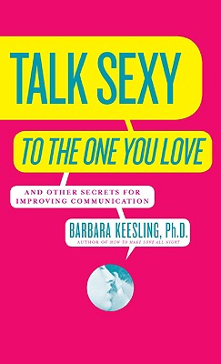 Talk Sexy to the One You Love: And Other Secrets for Improving Communication, Barbara Keesling