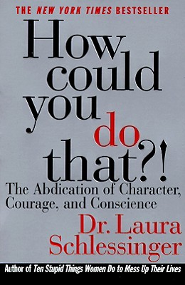 How Could You Do That?!: The Abdication of Character, Courage, and Conscience, Schlessinger, Dr. Laura
