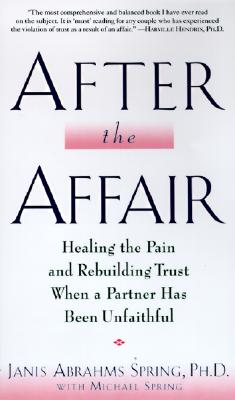 After the Affair: Healing the Pain and Rebuilding Trust When a Partner Has Been Unfaithful, Spring, Janis Abrahms; Spring, Michael