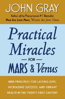 Practical Miracles for Mars and Venus: Nine Principles for Lasting Love, Increasing Success, and Vibrant Health in the Twenty-first Century, Gray, John