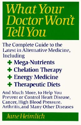 What Your Doctor Won't Tell You : The Complete Guide to the Latest in Alternative Medicine, Heimlich, Jane