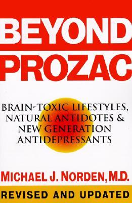 Beyond Prozac : Brain-Toxic Lifestyles, Natural Antidotes & New Generation Antidepressants, MICHAEL J. NORDEN