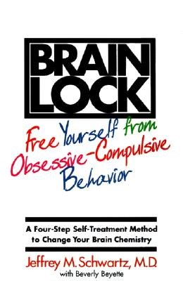 "Brain Lock: Free Yourself from Obsessive-Compulsive Behavior, ""Schwartz, Jeffrey M., Beyette, Beverly"""