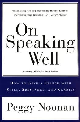 On Speaking Well: How to Give a Speech With Style, Substance, and Clarity, Noonan, Peggy
