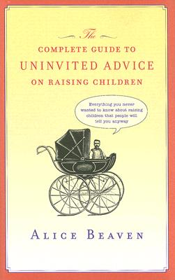 Complete Guide to Uninvited Advice on Raising Children, ALICE BEAVEN