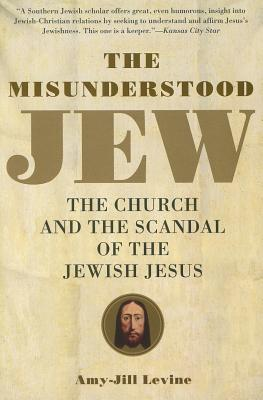 The Misunderstood Jew: The Church and the Scandal of the Jewish Jesus, Amy Levine