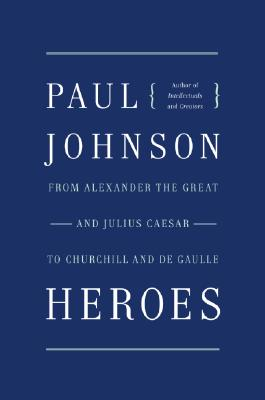 Heroes: From Alexander the Great and Julius Caesar to Churchill and De Gaulle, Johnson, Paul
