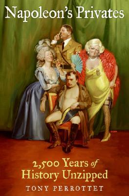 Napoleon's Privates: 2,500 Years of History Unzipped, Perrottet, Tony