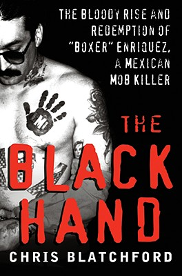 The Black Hand: The Bloody Rise and Redemption of 'Boxer' Enriquez, a Mexican Mob Killer, Chris Blatchford