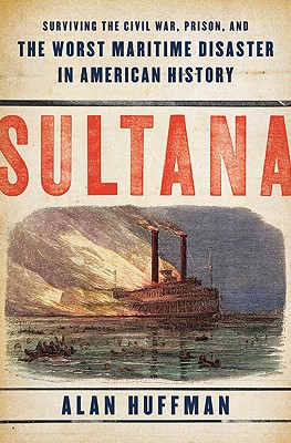 Sultana: Surviving the Civil War, Prison, and the Worst Maritime Disaster in American History, Alan Huffman